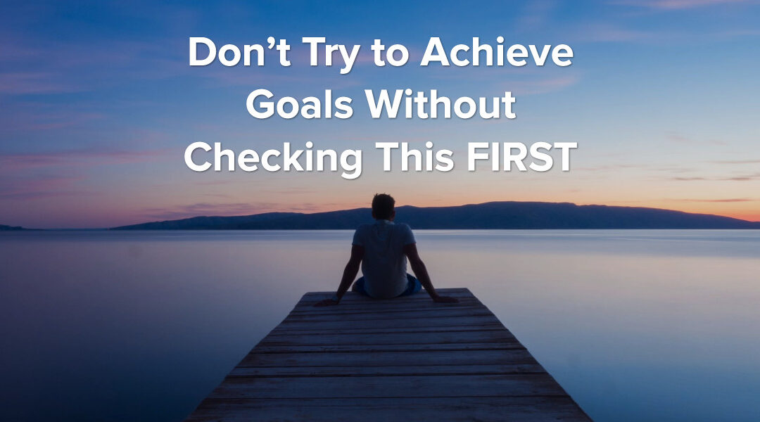 Don't Try to Achieve Goals Without Checking This FIRST